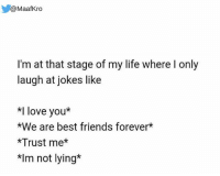 Haha!😝😝 rvcjinsta: @MaafKro  I'm at that stage of my life where l only  laugh at jokes like  *I love you*  *We are best friends forever*  *Trust me  *Im not lying* Haha!😝😝 rvcjinsta