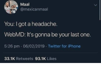 Funny, Iphone, and Twitter: Maal  @mexicanmaal  You: I got a headache.  WebMD: It's gonna be your last one.  5:26 pm .06/02/2019 Twitter for iPhone  33.1K Retweets 93.1K Likes Welp (Twitter: mexicanmaal)