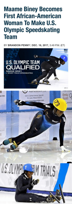 the-football-chick:Maame Biney become first black woman to qualify for the U.S. speedskating team, cruising to victory in the 500m finals. Biney will represent Team USA in PyeongChang, South Korea in the Winter Olympic Games which begin on Feb. 9, 2018. : Maame Biney Becomes  First African-American  Woman To Make U.S.  Olympic Speedskating  Team  BY BRANDON PENNY I DEC. 16, 2017, 3:49 P.M. (ET)  eep  t  U.S. OLYMPIC TEAM  QUALIFIED  MAAME BINEY  II SHORT TRACK SPEEDSKATING  gettyrmages   PARTNERSHIP LLC  222 S. Central Avenue, Suite 90  St. Lous, Missouri 63105  Emily  Scott  49-7999  lowenbaumlaw.com  SOC  IIIE  lu  e2t the-football-chick:Maame Biney become first black woman to qualify for the U.S. speedskating team, cruising to victory in the 500m finals. Biney will represent Team USA in PyeongChang, South Korea in the Winter Olympic Games which begin on Feb. 9, 2018.