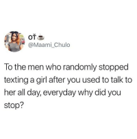 Memes, Relationships, and Texting: @Maami_Chulo  To the men who randomly stopped  texting a girl after you used to talk to  her all day, everyday why did you  stop? Okay guys we need answers ⬇️⬇️ . KraksTV Relationships