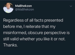 perspective: MaBhekzon  @MaBhekzon  Regardless of all facts presented  before me, I reiterate that my  misinformed, obscure perspective is  still valid whether you like it or not.  Thanks.