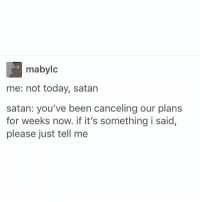 https://t.co/8nY0JxzpSB: mabylc  me: not today, satan  satan: you've been canceling our plans  for weeks now. if it's something i said,  please just tell me https://t.co/8nY0JxzpSB