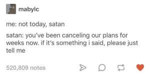 Not today, not even tomorrow: mabylc  me: not today, satan  satan: you've been canceling our plans for  weeks now. if it's something i said, please just  tell me  520,809 notes Not today, not even tomorrow
