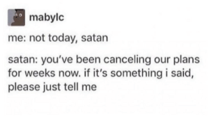 not today satan: mabylc  me: not today, satan  satan: you've been canceling our plans  for weeks now. if it's something i said,  please just tell me