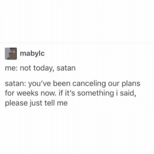 Poor satan.: mabylc  me: not today, satan  satan: you've been canceling our plans  for weeks now. if it's something i said,  please just tell me Poor satan.