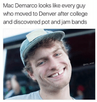 "Arguing, College, and Definitely: Mac Demarco looks like every guy  who moved to Denver after college  and discovered pot and jam bands  o wad You all know this guy, he carried a Nalgene in high school with a Patagonia sticker on it. All his winter jackets still had lift passes on them from his family trip to Vail. Not to mention he loves Dave Matthews band and will argue they are the best Jam band to see live. He makes sure to refer to weed as ""kind bud"" and prefers a one hitter or a nice bowl. He has definitely camped out at Bonaroo and still has the wrist bands to prove it. Also he smells weird."