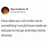Af, Memes, and Rude: Mac Faulkner  @macfaulkner  How dare you not invite me to  something I would have made an  excuse to not go and stay home  anyway Rude af! Follow @sobasicicanteven @sobasicicanteven @sobasicicanteven