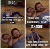 """Bitch, Charlie, and Dude: (MAC)  """"GOOD NIGHT, DUDE!  I'M CHOKIN YOU OUT! YOU'RE  GOIN OUT DUDE, YOU'RE GOIN TO  SLEEP!""""  GOOD NIGHT, BITCH!  (CHARLIE)  """"YOUR HEAD OF SECURITY  JUST CHOKED HIMSELF OUT"""