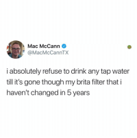 Memes, Water, and Thought: Mac McCann  @MacMcCannTX  i absolutely refuse to drink any tap water  till it's gone though my brita filter that i  haven't changed in 5 years I thought they lasted for a decade?