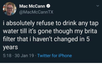 Dank, Iphone, and Twitter: Mac McCann  @MacMcCannTX  i absolutely refuse to drink any tap  water till it's gone though my brita  filter that i haven't changed in 5  years  5:18 30 Jan 19 Twitter for iPhone