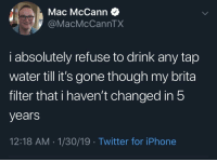 Iphone, Twitter, and Water: Mac McCann  @MacMcCannTX  i absolutely refuse to drink any tap  water till it's gone though my brita  filter that i haven't changed in!5  years  12:18 AM-1/30/19 Twitter for iPhone Meirl