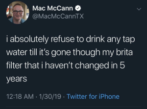 Dank, Iphone, and Memes: Mac McCann  @MacMcCannTX  i absolutely refuse to drink any tap  water till it's gone though my brita  filter that i haven't changed in!5  years  12:18 AM-1/30/19 Twitter for iPhone Meirl by picklejewce MORE MEMES