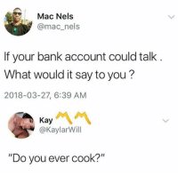 "Dank, Bank, and 🤖: Mac Nels  @mac_nels  If your bank account could talk  What would it say to you?  2018-03-27, 6:39 AM  @KaylarWill  ""Do you ever cook?"""