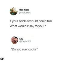 "Bank, Mac, and Account: Mac Nels  @mac_nels  If your bank account could talk  What would it say to you?  Kay  @Kaylarill  ""Do you ever cook?""  SP Yep 😂"