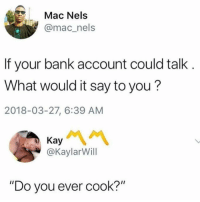 "Bank, Forever, and Seamless: Mac Nels  @mac_nels  If your bank account could talk  What would it say to you?  2018-03-27, 6:39 AM  @KaylarWill  ""Do you ever cook?"" Seamless forever"