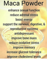 enhance: Maca Powder  enhance sexual function  reduce adrenal stress  boost energy  support the nervous, digestive, &  reproductive systems  antidepressant  improve bone mass  reduce oxidative stress  improve memory  increase glucose tolerance  improve cholesterol levels