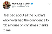😂😂😂: Macaulay Culkin C  @IncredibleCulk  I feel bad about all the burglars  who never had the confidence to  rob a house on christmas thanks  to me. 😂😂😂