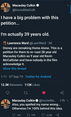 Macaulay Macaulay Culkin Culkin: Macaulay Culkin  @Incredible Culk  I have a big problem with this  petitio...  I'm actually 39 years old.  Lawrence Ward @LawrWard 3d  Disney are remaking Home Alone. This is a  petition for them to re-cast 38 year old  Macauley Culkin as 9 year old Kevin  McCallister and have nobody in the film  acknowledge it.  Show this thread  1:11.07 Sep 19 Twitter for Android  12.3K Retweets 112K Likes  Macaulay Culkin@Incredibl... 17h  Also, you spelled my name wrong...  Otherwise I'm 100% behind this idea.  L578  163  14.6K Macaulay Macaulay Culkin Culkin