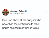 Yes cynics the tweet is real: Macaulay Culkin  @IncredibleCulk  I feel bad about all the burglars who  never had the confidence to rob a  house on christmas thanks to me. Yes cynics the tweet is real
