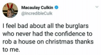 Kevin McAllister doing God's work.: Macaulay Culkin  @IncredibleCulk  I feel bad about all the burglars  who never had the confidence to  rob a house on christmas thanks  to me. Kevin McAllister doing God's work.
