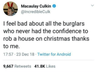 Not the hero we deserve, but the one we need.: Macaulay Culkin  @lncredibleCulk  I feel bad about all the burglars  who never had the confidence to  rob a house on christmas thanks  to me.  17:57 23 Dec 18 Twitter for Android  9,667 Retweets 41.8K Likes Not the hero we deserve, but the one we need.