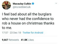 Thanks a lot, Kevin.: Macaulay Culkin  @lncredibleCulk  I feel bad about all the burglars  who never had the confidence to  rob a house on christmas thanks  to me.  17:57 23 Dec 18 Twitter for Android  9,667 Retweets 41.8K Likes Thanks a lot, Kevin.