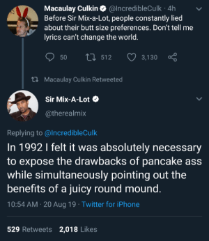 blacktwittercomedy:  Black Social Comedy: Macaulay Culkin O @IncredibleCulk · 4h  Before Sir Mix-a-Lot, people constantly lied  about their butt size preferences. Don't tell me  lyrics can't change the world.  27 512  50  3,130  27 Macaulay Culkin Retweeted  Sir Mix-A-Lot O  @therealmix  Replying to @IncredibleCulk  In 1992 I felt it was absolutely necessary  to expose the drawbacks of pancake ass  while simultaneously pointing out the  benefits of a juicy round mound.  10:54 AM · 20 Aug 19 · Twitter for iPhone  529 Retweets  2,018 Likes blacktwittercomedy:  Black Social Comedy