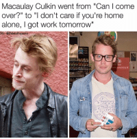 """Being Alone, Come Over, and Home Alone: Macaulay Culkin went from """"Can I come  over?"""" to """"I don't care if you're home  alone, I got work tomorrow""""  IG: @PabloPigasso  889 Follow me (@pablopiqasso) if you like memes 🔥 Mans looking good 😎🔥"""
