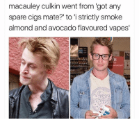😂: macauley culkin went from 'got any  spare cigs mate? to 'i strictly smoke  almond and avocado flavoured vapes' 😂