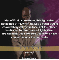 Q: Who would win in a fight, Mace Windu or Yoda? starwarsfacts: Mace Windu constructed his lightsaber  at the age of 14, when he was given a purple  coloured crystal by the locals of the planet  Hurikane. Purple coloured lightsabers  are normally used by force users who have  connections to the dark side.  L E G E N D S  Fact #34  @Starwarsfacts Q: Who would win in a fight, Mace Windu or Yoda? starwarsfacts