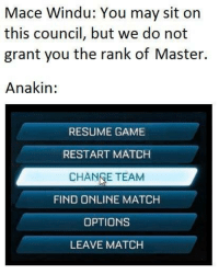 "Mace Windu, Game, and Http: Mace Windu: You may sit on  this council, but we do not  grant you the rank of Master.  Anakin:  RESUME GAME  RESTART MATCH  CHANGE TEAM  FIND ONLINE MATCH  OPTIONS  LEAVE MATCH <p>Potential &ldquo;Change Team&rdquo; Format via /r/MemeEconomy <a href=""http://ift.tt/2wSoO1V"">http://ift.tt/2wSoO1V</a></p>"