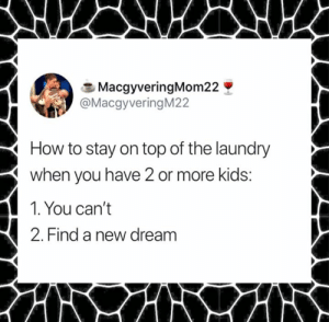 Dank, Laundry, and Twitter: MacgyveringMom22  @MacgyveringM22  How to stay on top of the laundry  when you have 2 or more kids:  1. You can't  2. Find a new dream Just give it like 18 years.   (via Twitter.com/MacgyveringM22)
