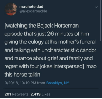 meirl: machete dad  @alexqarbuckle  [watching the Bojack Horseman  episode that's just 26 minutes of him  giving the eulogy at his mother's funeral  and talking with uncharacteristic candor  and nuance about grief and family and  regret with four jokes interspersed] Imao  this horse talkin  9/29/18, 10:19 PM from Brooklyn, NY  201 Retweets 2,419 Likes meirl