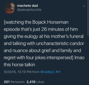 meirl by Go_To_Bethel_And_Sin MORE MEMES: machete dad  @alexqarbuckle  [watching the Bojack Horseman  episode that's just 26 minutes of him  giving the eulogy at his mother's funeral  and talking with uncharacteristic candor  and nuance about grief and family and  regret with four jokes interspersed] Imao  this horse talkin  9/29/18, 10:19 PM from Brooklyn, NY  201 Retweets 2,419 Likes meirl by Go_To_Bethel_And_Sin MORE MEMES