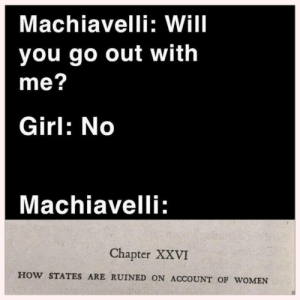 Prince, Niccolo Machiavelli, and Girl: Machiavelli: Will  you go out with  me?  Girl: No  Machiavelli  Chapter XXVI  HOW STATES ARE RUINED ON ACCOUNT OF wOMEN Niccolo Machiavelli writes The Prince (circa 1510)