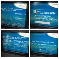 Cockney Cash Machine: machine  SE SELECT THE LANGUAGE  YOU WISH TO USE.  ENGLISH  COCKNEY  ESS CANCEL AT THE TRANSACTION  machine  SOME MOOLAH FOR YA SKY ROCKET?  YA RATTLE & TANK BALANCE?  SAUSAGE & MASH  CHARLIE SHEEN  NO RECEIPT  BALANCE ON  STREET  SAUSAGE & RECEIPT  b nkmachine  There is no charge to Top-up  your Mobile Phone at this ATM  PLEASE ENTER YOUR  THEN PRESS FINN (PINO  ENTER TO CONTINUE  machine  TAKE YOUR BLADDER OF LARD  SAUSAGE AND MASH WILL FOLLOW Cockney Cash Machine