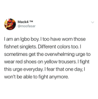 Memes, Shoes, and Fear: Mack4 TNM  @moofasar  I am an Igbo boy, I too have worn those  fishnet singlets. Different colors too. I  sometimes get the overwhelming urge to  wear red shoes on yellow trousers.I fight  this urge everyday.I fear that one day, I  won't be able to fight anymore. Igbo kwenu! 😂🙌🏽Tag an igbo boy 😂😂👇🏾 . KraksTV