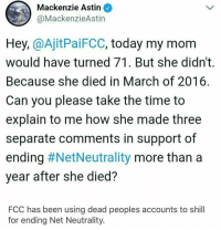<p>The devil cannot bring people back cuz he doesnt exi-</p>: Mackenzie Astin  MackenzieAstin  Hey, @AjitPaiFCC, today my mom  would have turned 71. But she didn't.  Because she died in March of 2016  Can you please take the time to  explain to me how she made three  separate comments in support of  ending #NetNeutrality more than a  year after she died?  FCC has been using dead peoples accounts to shill  for ending Net Neutrality. <p>The devil cannot bring people back cuz he doesnt exi-</p>