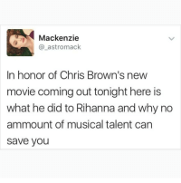 Never forget..: Mackenzie  @_astromack  In honor of Chris Brown's new  movie coming out tonight here is  what he did to Rihanna and why no  ammount of musical talent can  save you Never forget..