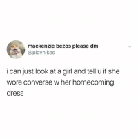 """i'm not like other girls (:"": mackenzie bezos please dm  @playnikes  i can just look at a girl and tell u if she  wore converse w her homecoming  dress ""i'm not like other girls (:"""