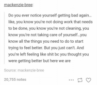 Bad, College, and Shit: mackenzie-bree  Do you ever notice yourself getting bad again...  like, you know you're not doing work that needs  to be done, you know you're not cleaning, you  know you're not taking care of yourself...you  know all the things you need to do to start  trying to feel better. But you just can't. And  you're left feeling like shit bc you thought you  were getting better but here we are  Source: mackenzie-bree  20,755 notes when the new college semester starts https://t.co/b0RUdARVyD
