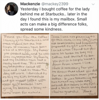 Children, Club, and Memes: Mackenzie @mackey2399  Yesterday I bought coffee for the lady  behind me at Starbucks.. later in the  day I found this is my mailbox. Smal  acts can make a big difference folks,  spread some kindness.  Than you for the Coffeel Sineal was not planninato  rarcly ao to starbs ano gomis routein my ew  -trede mysuf out the last  Couple of monns have bun pruparedtogsit work  ab of a strusqle. My Pather cric ohen found out  just passed ausa  aund firancuall  oo  ere so sweet +o buy my  Coffee and thniled to sea  and he was  baroysitter. My faun  and my children have had a  ou pull tn a couple house s  hard hime Jhis momi  felt  necessary for you  sick and I had to-take-Hu  Know that what you  day off work. ducided +o  to buy my Kiols breakfast  or me was more than ust a  an get mysatt coffee withCoffeuas something that  total aut because l am  has turneol my whole  auroundl,  Pu+ Heows in my eyes  smi  in o become a Staytanda snile on my faes and  home mom for awhile  I feel so aratctvl ·  thane  oO Sorrreyyy this is so long but worth reading if u wanna cry in the club rn