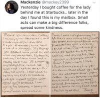 Children, Definitely, and Starbucks: Mackenzie @mackey2399  Yesterday I bought coffee for the lady  behind me at Starbucks.. later in the  day I found this is my mailbox. Smal  acts can make a big difference folks,  spread some kindness.  Than you for the Coffeel SineaI was not plannineto  rarcly ao to Starbus anol gothis rourein y lkewas  treat wysufort-HJL last  Coupl ofmontns have buun Prupared to qit work  abi of a tle. My PatherI criedl when I'found aut  just passed aubas  also my  and my children have had a  not emehonauy and firanciall  and he was were so suweet to buy my  Coffee and thiled to Se  ou pull tn a couple housz s  hard time his momi  my bdbysHter callsol of  Sick and had to taxuthl  +o buy my kidls break fast  Felt it necessary For you  Know that  OU  for me was more tman ust a  Coffee. Ht as 5omethina that  ouround, pu+ teours in my eyes  coffee w  get my coffee w  ut because lam  oine to become a Stay-at  and aet mse  has turnedl my ushola  and asmile on my faco and  home mom for awnile  IFeel so aratf  Thank  Ou Definitely worth the read