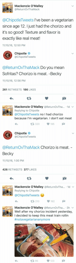 chimeracorp: Why tiptoe into hell when you can backflip into a cannonball. I like Mackenzie's style. : Mackenzie O'Malley  @ReturnOvThaMack  @ChipotleTweets I've been a vegetarian  since age 12. I just had the chorizo and  it's so good! Texture and flavor is  exactly like real meat!  11/10/16, 12:50 PM   Chipotle  @ChipotleTweets  CAN  @ReturnOVThaMack Do you mean  Sofritas? Chorizo is meat. -Becky  11/10/16, 12:56 PM  261 RETWEETS 186 LIKES  Mackenzie O'Malley @ReturnOvTha.. 1d  Replying to Chipotle  @ChipotleTweets no I had chorizo  because l'm vegetarian. I don't eat meat  320195   Chipotle  @ChipotleTweets  CAN G  @ReturnOvThaMack Chorizo is meat.  Becky  11/10/16, 1:00 PM  426 RETWEETS 377 LIKES  Mackenzie O'Malley @ReturnOvTha...-1d ﹀  Replying to Chipotle  @ChipotleTweets  わ  210192   Mackenzie O'Malley @ReturnOvTha... 3h v  Well after my chorizo incident yesterday,  I decided to keep this meat train rollin  #notavegetariananymore  E BEE  13 95  123 chimeracorp: Why tiptoe into hell when you can backflip into a cannonball. I like Mackenzie's style.