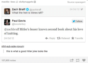 Zach: mackle--less sluttynuggets  Source: spacegent  Zach Braff  24 Oct 12  @zachbraff  What the hell is Minecraft?  Paul Davis  Follow  @kesslerboy  @zachbraff Hitler's lesser known second book about his love  of knitting.  Reply Retweet Favorite  24 Oct 12  nihil-sub-sole-novum:  this is what a good hitler joke looks like  157,805 notes