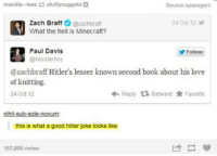 Love, Minecraft, and Zach Braff: mackle--less sluttynuggets  Source: spacegent  Zach Braff @zachbraf  What the hell is Minecraft?  24 Oct 12  Paul Davis  @kesslerboy  Follow  @zachbraff Hitler's lesser known second book about his love  of knitting.  24 Oct 12  Reply乜Retweet ★ Favorite  nihil-sub-sole-novum:  this is what a good hitler joke looks like  157,805 notes