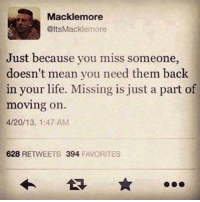 Fuck Fake Bitches: Mackle more  @ltsMacklemore  Just because you miss someone,  doesn't mean you need them back  in your life. Missing is just a part of  moving on.  4/20/13, 1:47 AM  628  RETWEETS 394  FAVORITES Fuck Fake Bitches