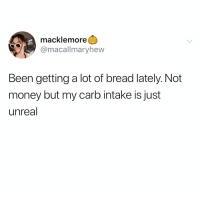 Funny, Money, and Macklemore: macklemore  @macallmaryhew  Been getting a lot of bread lately. Not  money but my carb intake is just  unreal Let's gain this weight @_theblessedone 💪🏻🥐🍞🥖
