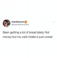 Memes, Money, and Macklemore: macklemore  @macallmaryhew  Been getting a lot of bread lately. Not  money but my carb intake is just unreal Post 1410: y the hELL arent u following @kalesaladquotes yet