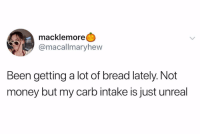 Carb: macklemore  @macallmaryhew  Been getting a lot of bread lately. Not  money but my carb intake is just unreal
